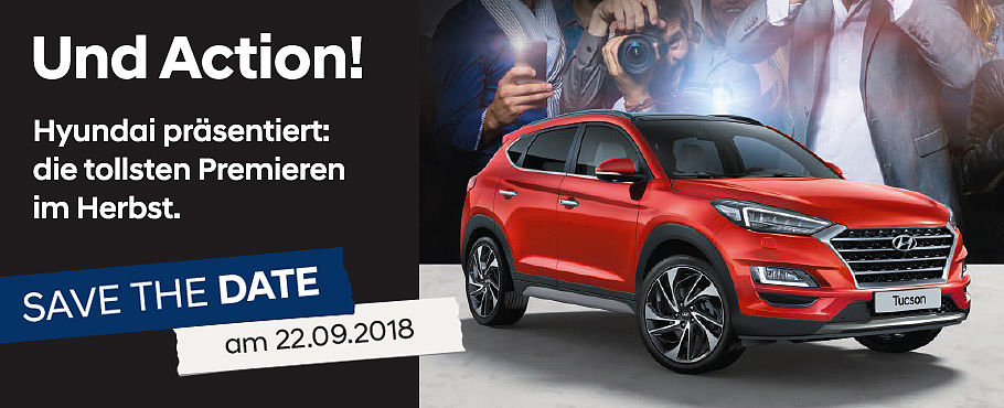 SAVE THE D AT E  >> am 22.09.2018 << Und Action! Hyundai präsentiert: die tollsten Premieren im Herbst.